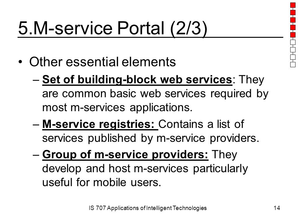 IS 707 Applications of Intelligent Technologies14 5.M-service Portal (2/3) Other essential elements –Set of building-block web services: They are common basic web services required by most m-services applications.
