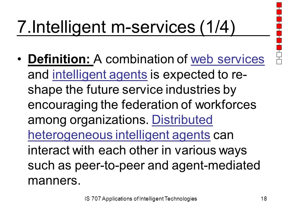 IS 707 Applications of Intelligent Technologies18 7.Intelligent m-services (1/4) Definition: A combination of web services and intelligent agents is expected to re- shape the future service industries by encouraging the federation of workforces among organizations.
