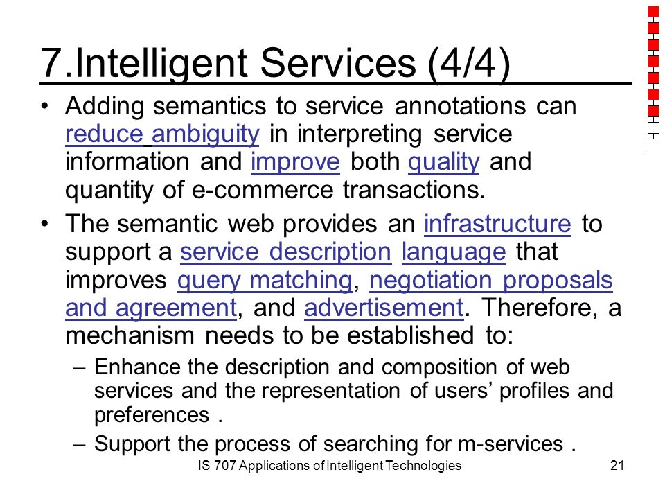 IS 707 Applications of Intelligent Technologies21 7.Intelligent Services (4/4) Adding semantics to service annotations can reduce ambiguity in interpreting service information and improve both quality and quantity of e-commerce transactions.