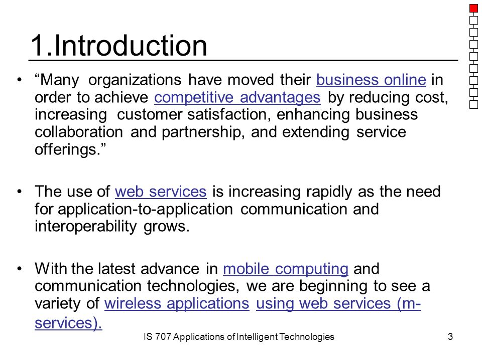IS 707 Applications of Intelligent Technologies3 1.Introduction Many organizations have moved their business online in order to achieve competitive advantages by reducing cost, increasing customer satisfaction, enhancing business collaboration and partnership, and extending service offerings. The use of web services is increasing rapidly as the need for application-to-application communication and interoperability grows.