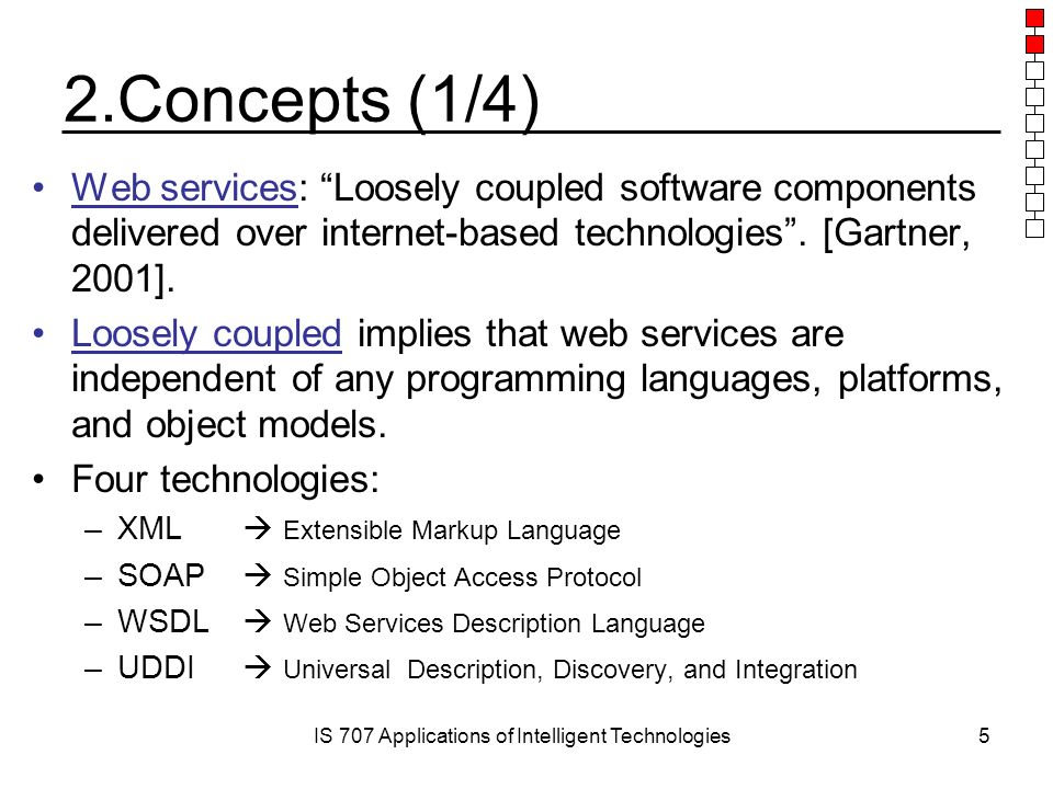 IS 707 Applications of Intelligent Technologies5 2.Concepts (1/4) Web services: Loosely coupled software components delivered over internet-based technologies .