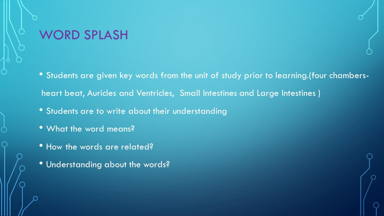 WORD SPLASH Students are given key words from the unit of study prior to learning.(four chambers- heart beat, Auricles and Ventricles, Small Intestines and Large Intestines ) Students are to write about their understanding What the word means.