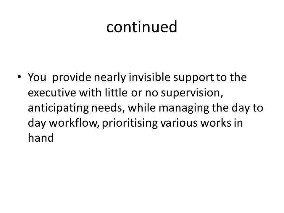 continued You provide nearly invisible support to the executive with little or no supervision, anticipating needs, while managing the day to day workflow, prioritising various works in hand