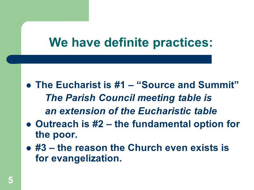 5 We have definite practices: The Eucharist is #1 – Source and Summit The Parish Council meeting table is an extension of the Eucharistic table Outreach is #2 – the fundamental option for the poor.