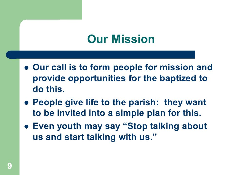 9 Our Mission Our call is to form people for mission and provide opportunities for the baptized to do this.