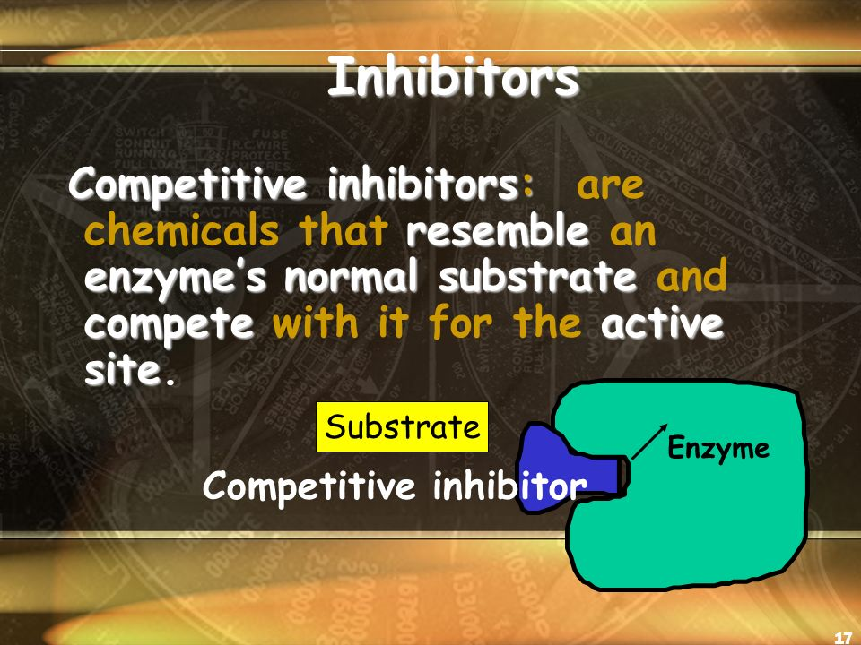 17 Inhibitors Inhibitors Competitive inhibitors: resemble enzyme's normal substrate competeactive site Competitive inhibitors: are chemicals that resemble an enzyme's normal substrate and compete with it for the active site.