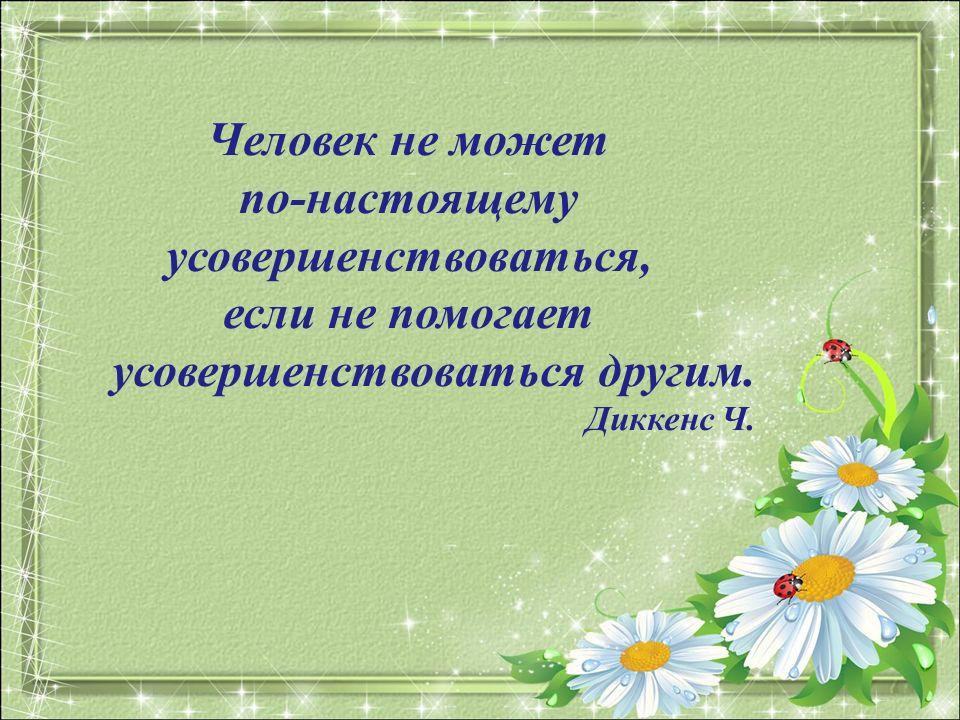 Человек не может по-настоящему усовершенствоваться, если не помогает усовершенствоваться другим.