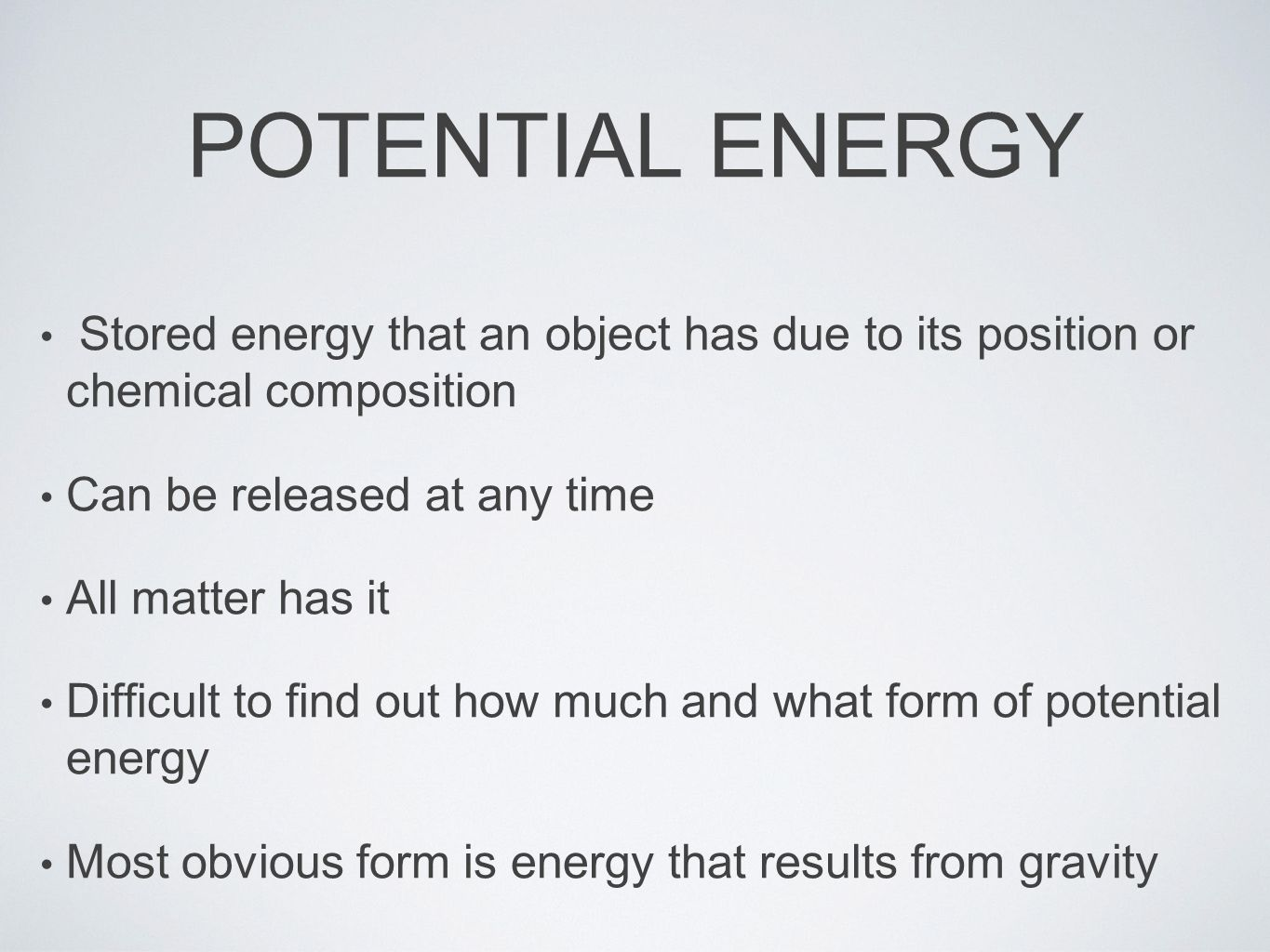 POTENTIAL ENERGY Stored energy that an object has due to its position or chemical composition Can be released at any time All matter has it Difficult to find out how much and what form of potential energy Most obvious form is energy that results from gravity