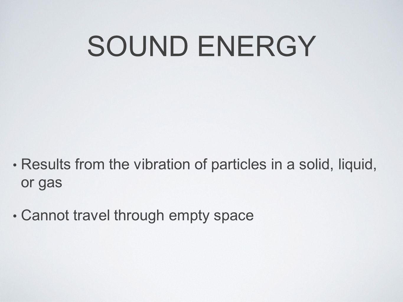 SOUND ENERGY Results from the vibration of particles in a solid, liquid, or gas Cannot travel through empty space
