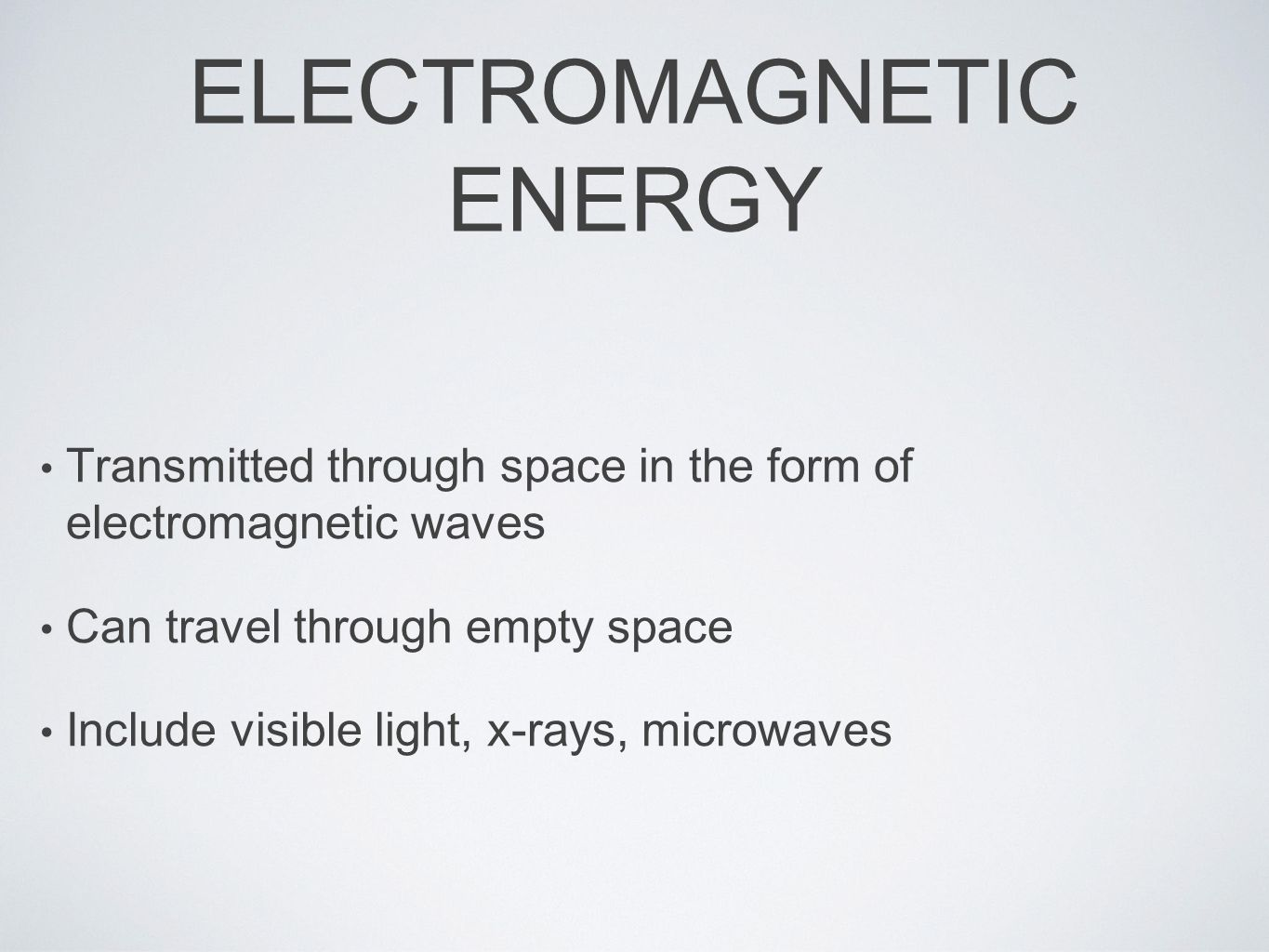 ELECTROMAGNETIC ENERGY Transmitted through space in the form of electromagnetic waves Can travel through empty space Include visible light, x-rays, microwaves