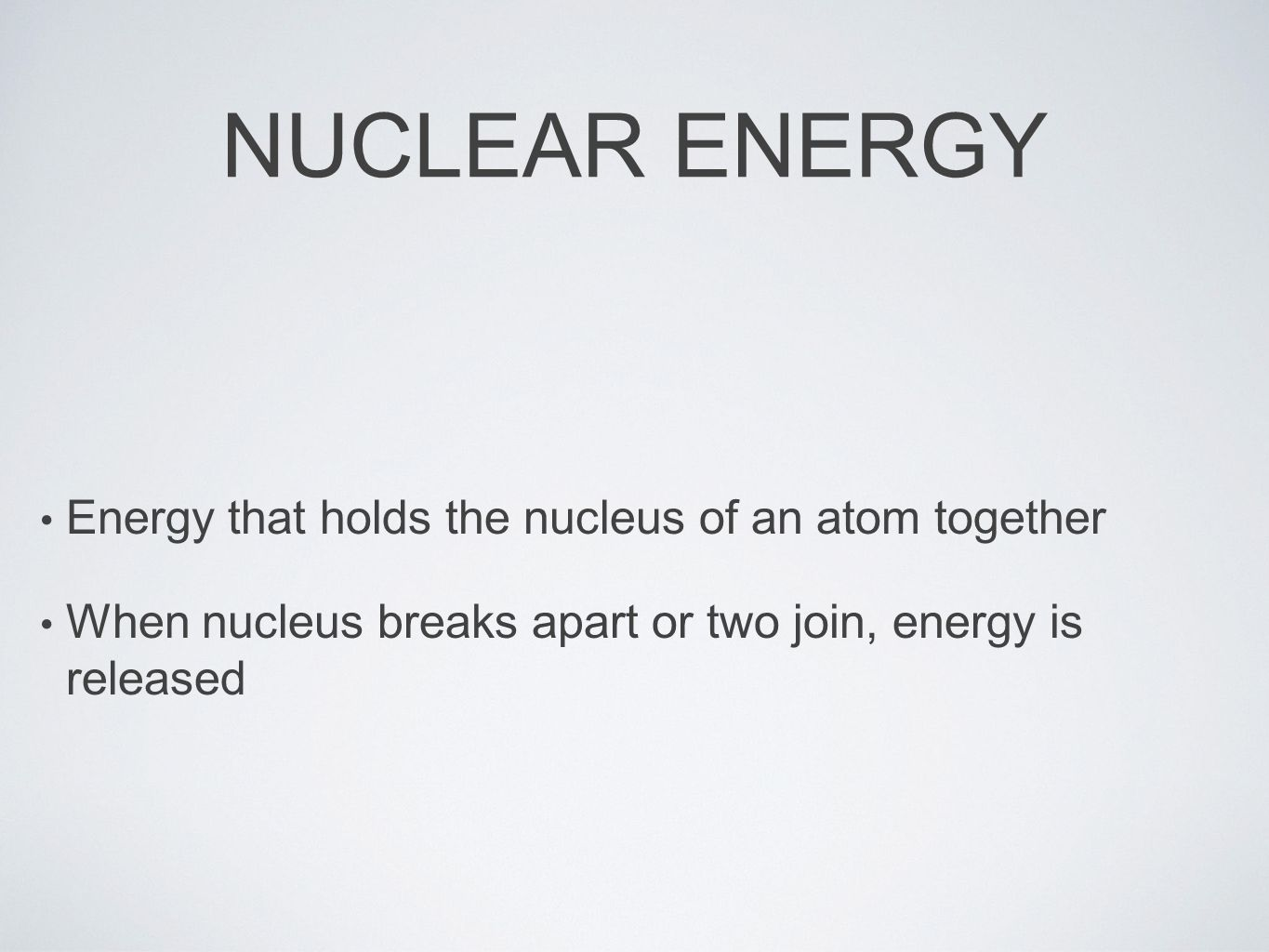 NUCLEAR ENERGY Energy that holds the nucleus of an atom together When nucleus breaks apart or two join, energy is released