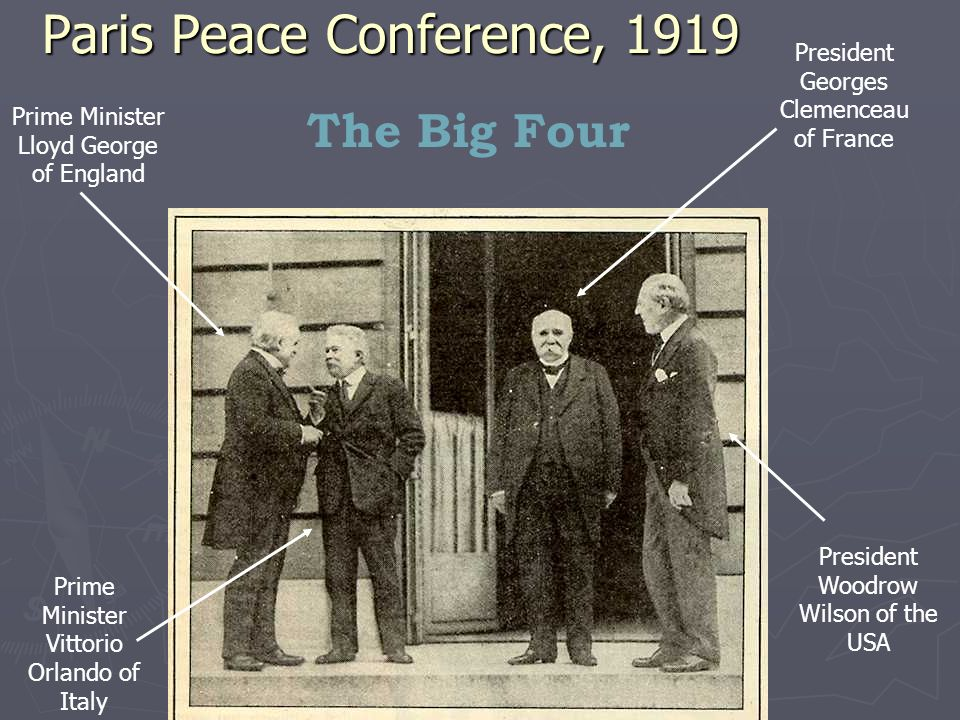 Paris Peace Conference, 1919 Prime Minister Lloyd George of England Prime Minister Vittorio Orlando of Italy President Georges Clemenceau of France President Woodrow Wilson of the USA The Big Four