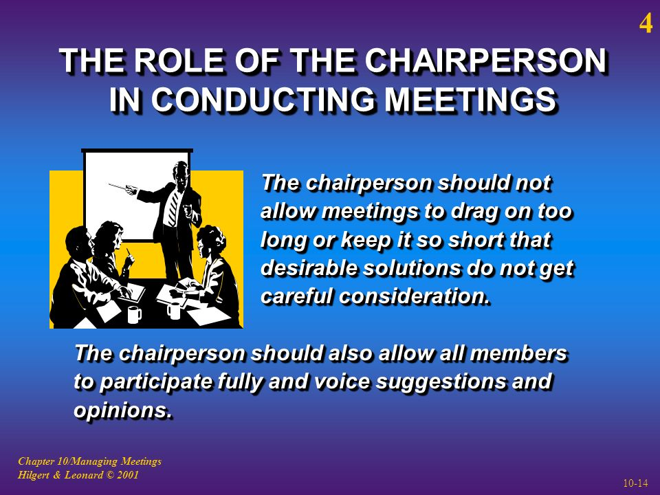 Chapter 10/Managing Meetings Hilgert & Leonard © 2001 10-14 THE ROLE OF THE CHAIRPERSON IN CONDUCTING MEETINGS The chairperson should not allow meetings to drag on too long or keep it so short that desirable solutions do not get careful consideration.