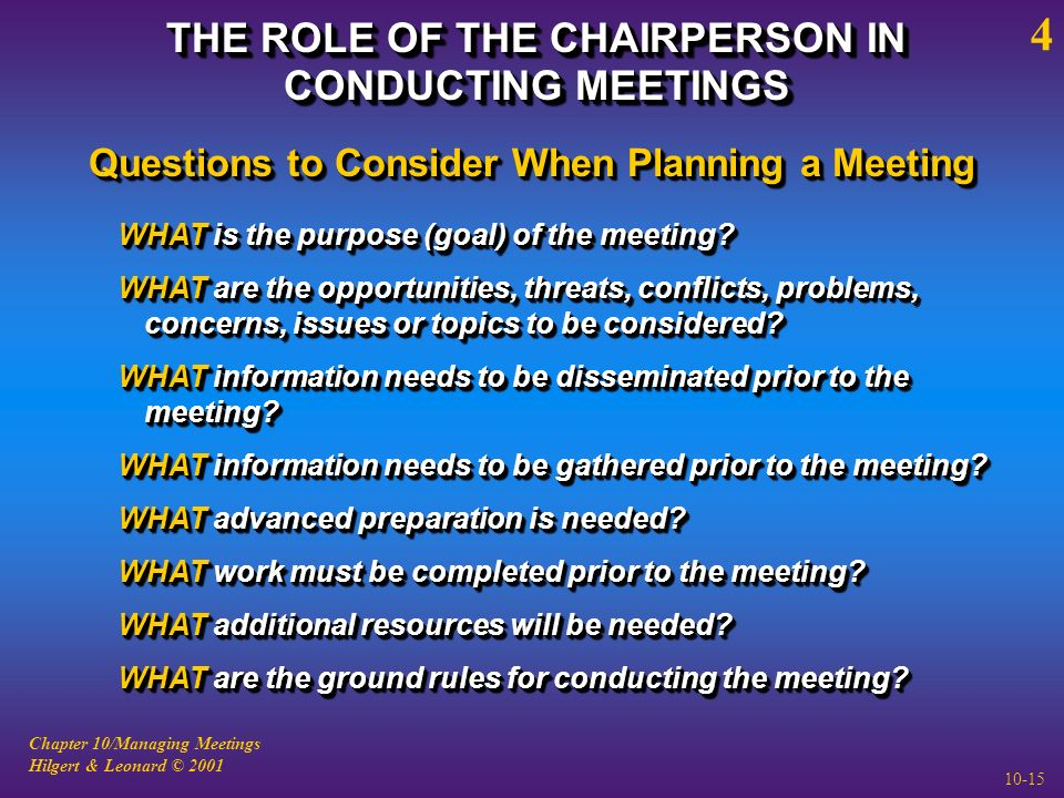 Chapter 10/Managing Meetings Hilgert & Leonard © 2001 10-15 THE ROLE OF THE CHAIRPERSON IN CONDUCTING MEETINGS 4 WHAT is the purpose (goal) of the meeting.