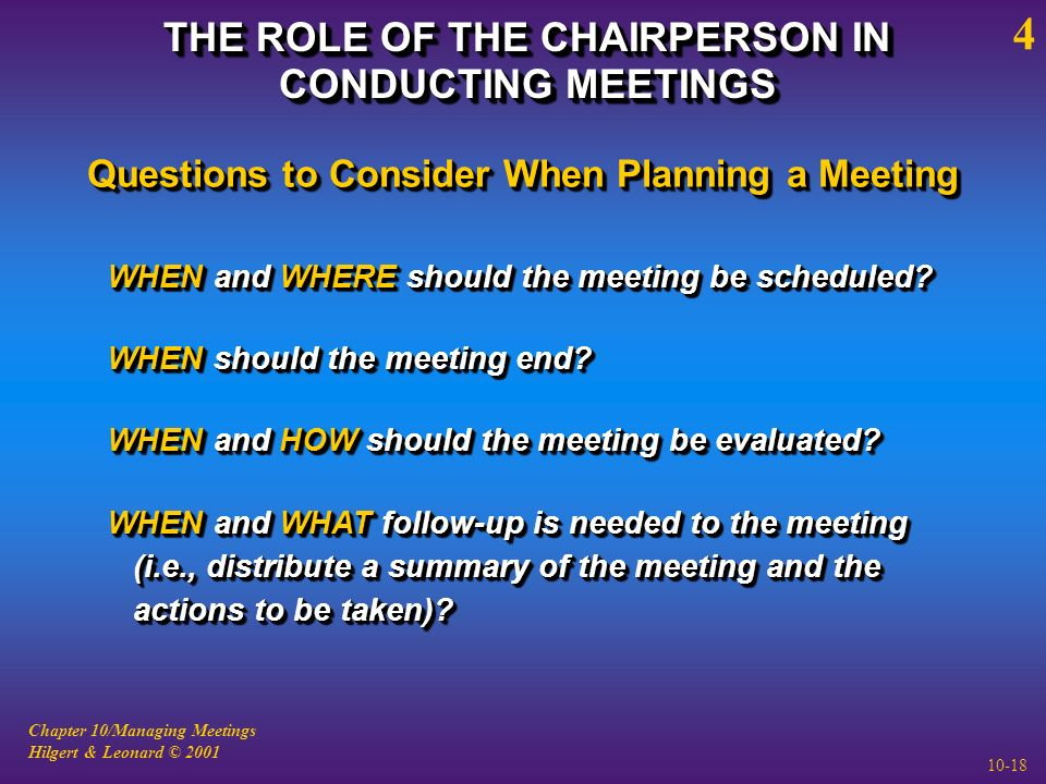 Chapter 10/Managing Meetings Hilgert & Leonard © 2001 10-18 THE ROLE OF THE CHAIRPERSON IN CONDUCTING MEETINGS 4 WHEN and WHERE should the meeting be scheduled.