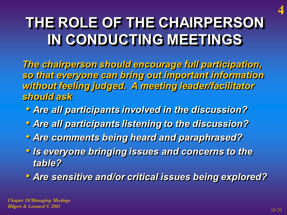 Chapter 10/Managing Meetings Hilgert & Leonard © 2001 10-20 THE ROLE OF THE CHAIRPERSON IN CONDUCTING MEETINGS The chairperson should encourage full participation, so that everyone can bring out important information without feeling judged.