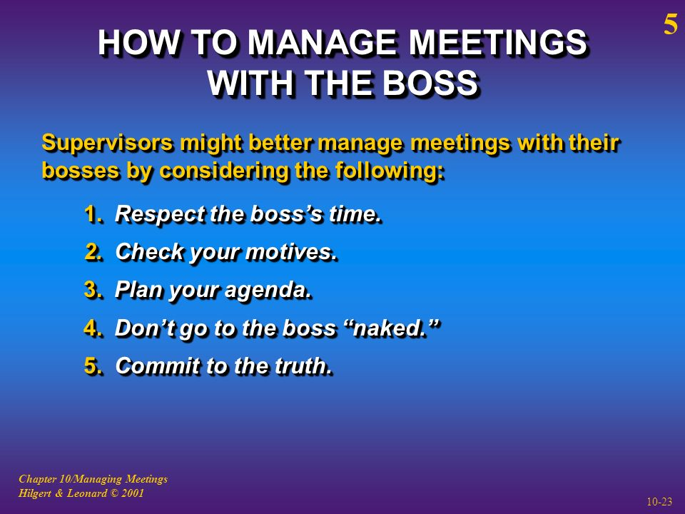 Chapter 10/Managing Meetings Hilgert & Leonard © 2001 10-23 HOW TO MANAGE MEETINGS WITH THE BOSS Supervisors might better manage meetings with their bosses by considering the following: 1.Respect the boss's time.