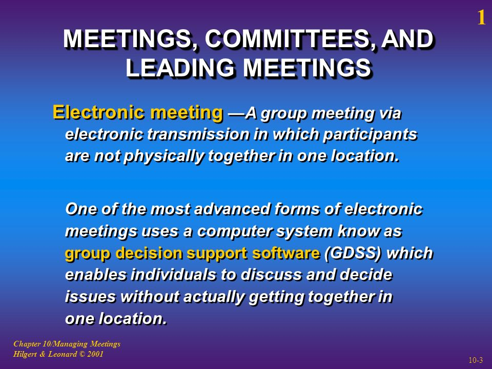 Chapter 10/Managing Meetings Hilgert & Leonard © 2001 10-3 MEETINGS, COMMITTEES, AND LEADING MEETINGS Electronic meeting —A group meeting via electronic transmission in which participants are not physically together in one location.