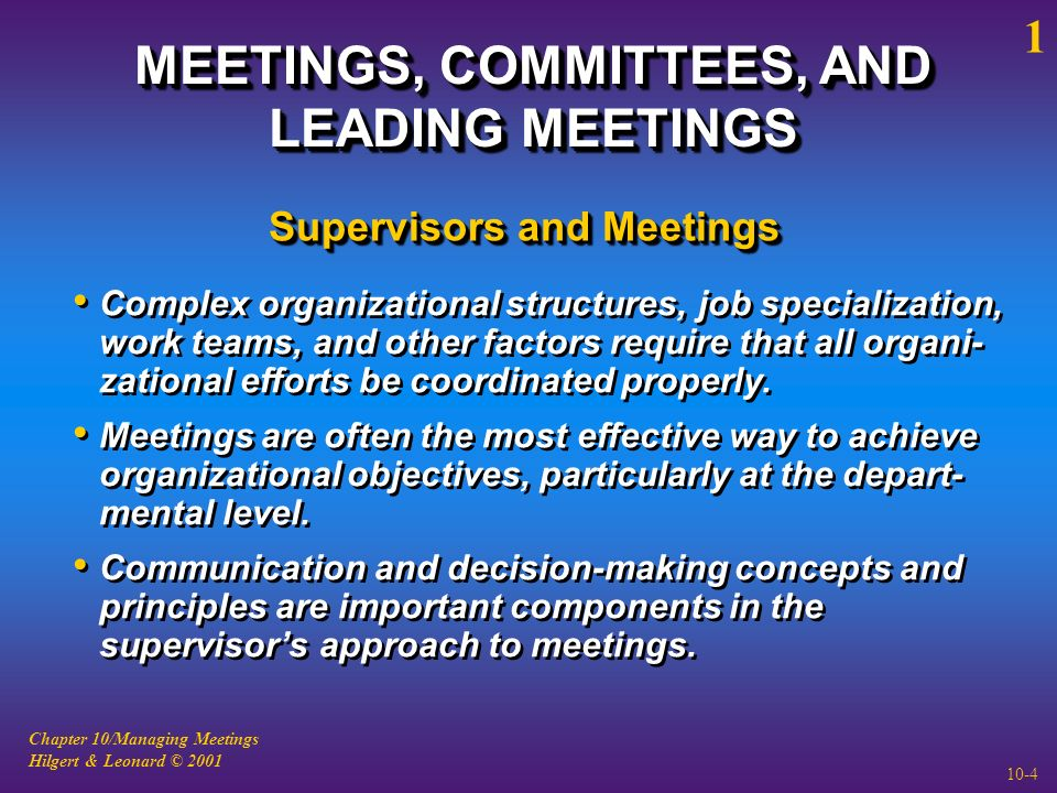 Chapter 10/Managing Meetings Hilgert & Leonard © 2001 10-4 MEETINGS, COMMITTEES, AND LEADING MEETINGS Complex organizational structures, job specialization, work teams, and other factors require that all organi- zational efforts be coordinated properly.