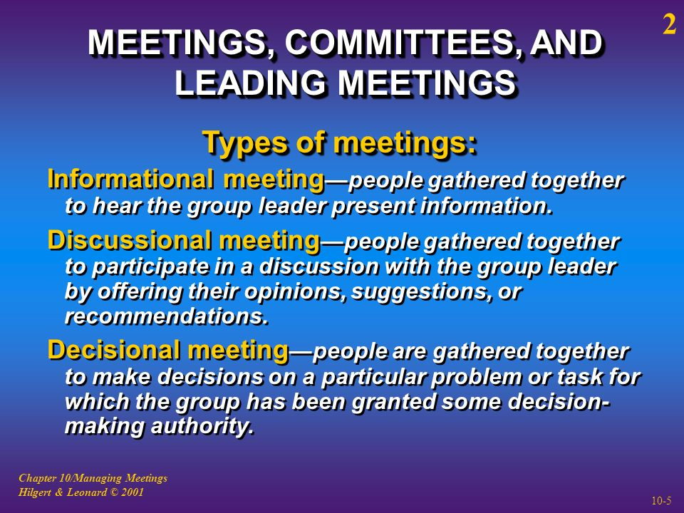 Chapter 10/Managing Meetings Hilgert & Leonard © 2001 10-5 MEETINGS, COMMITTEES, AND LEADING MEETINGS Informational meeting —people gathered together to hear the group leader present information.