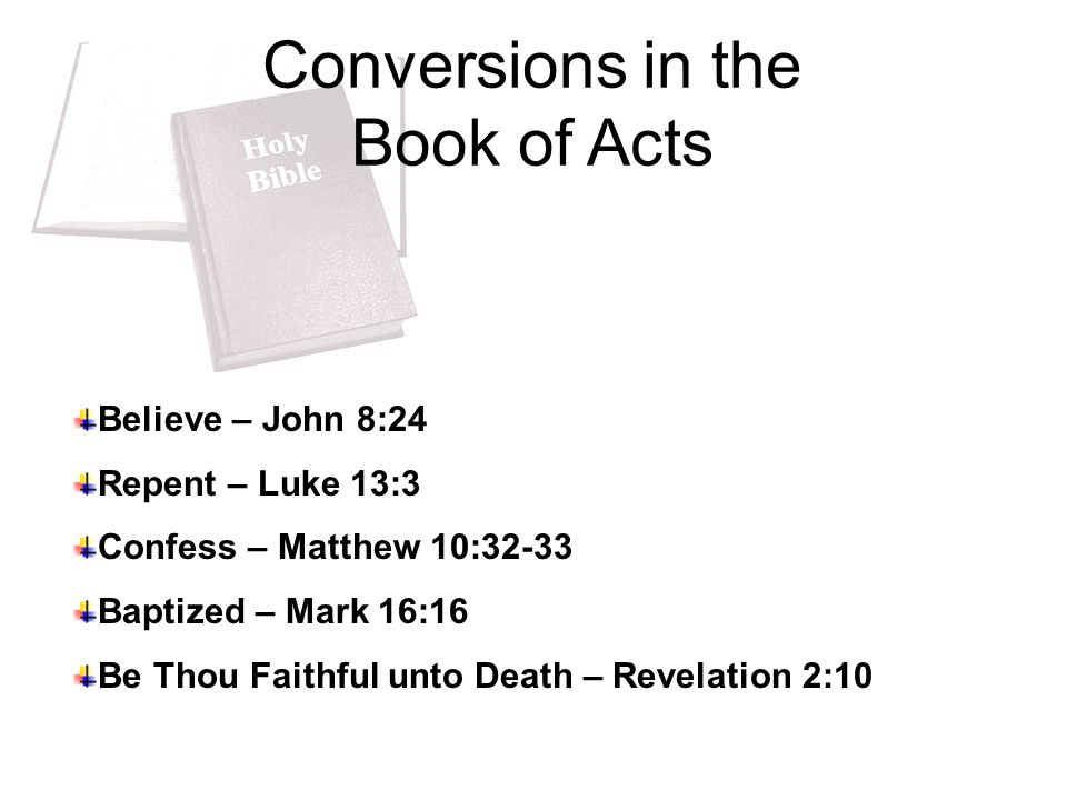 Conversions in the Book of Acts Believe – John 8:24 Repent – Luke 13:3 Confess – Matthew 10:32-33 Baptized – Mark 16:16 Be Thou Faithful unto Death – Revelation 2:10
