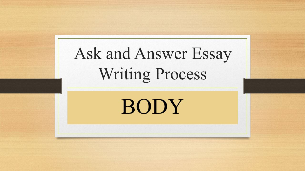 ask and answer essay writing process body  body paragraph sentence    ask and answer essay writing process body