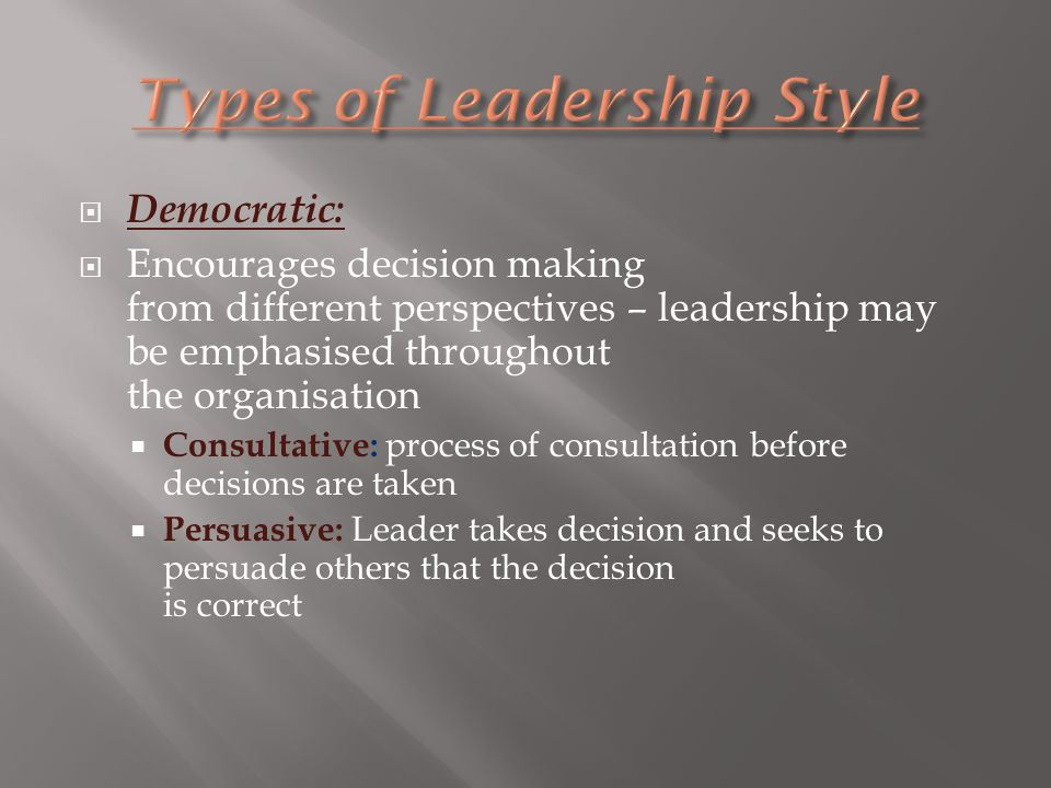  Democratic:  Encourages decision making from different perspectives – leadership may be emphasised throughout the organisation  Consultative: process of consultation before decisions are taken  Persuasive: Leader takes decision and seeks to persuade others that the decision is correct