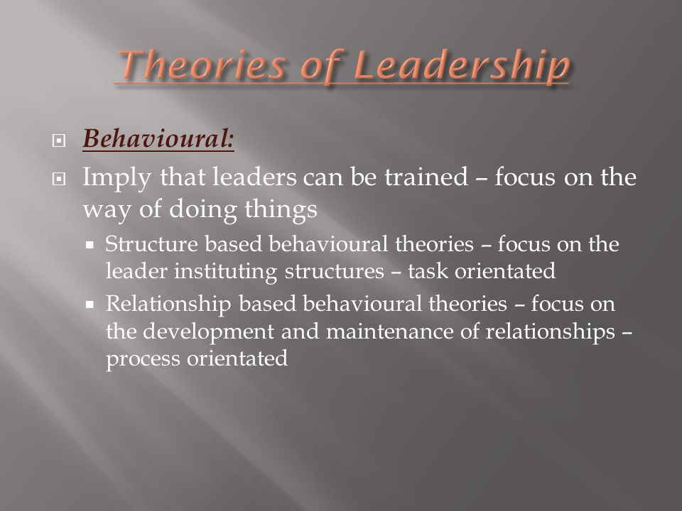  Behavioural:  Imply that leaders can be trained – focus on the way of doing things  Structure based behavioural theories – focus on the leader instituting structures – task orientated  Relationship based behavioural theories – focus on the development and maintenance of relationships – process orientated