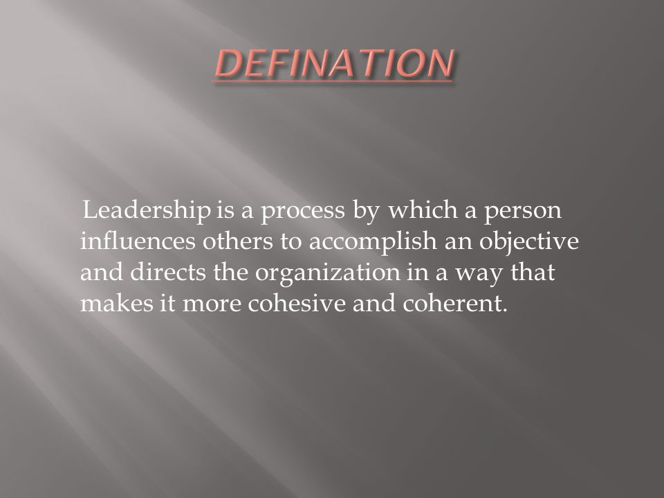 Leadership is a process by which a person influences others to accomplish an objective and directs the organization in a way that makes it more cohesive and coherent.