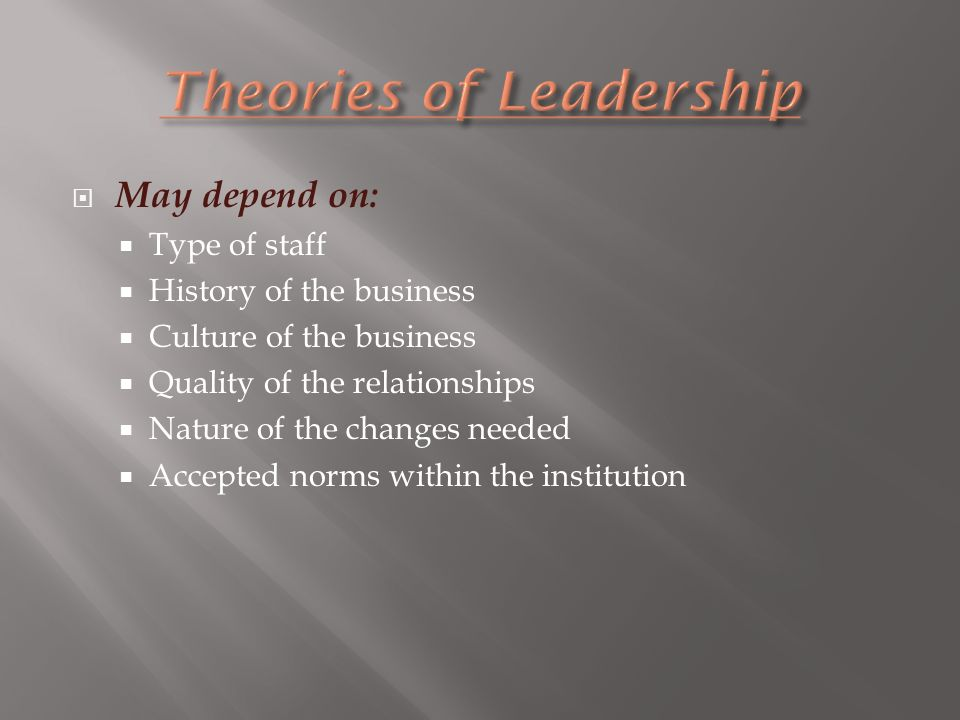  May depend on:  Type of staff  History of the business  Culture of the business  Quality of the relationships  Nature of the changes needed  Accepted norms within the institution