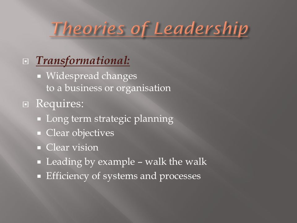  Transformational:  Widespread changes to a business or organisation  Requires:  Long term strategic planning  Clear objectives  Clear vision  Leading by example – walk the walk  Efficiency of systems and processes