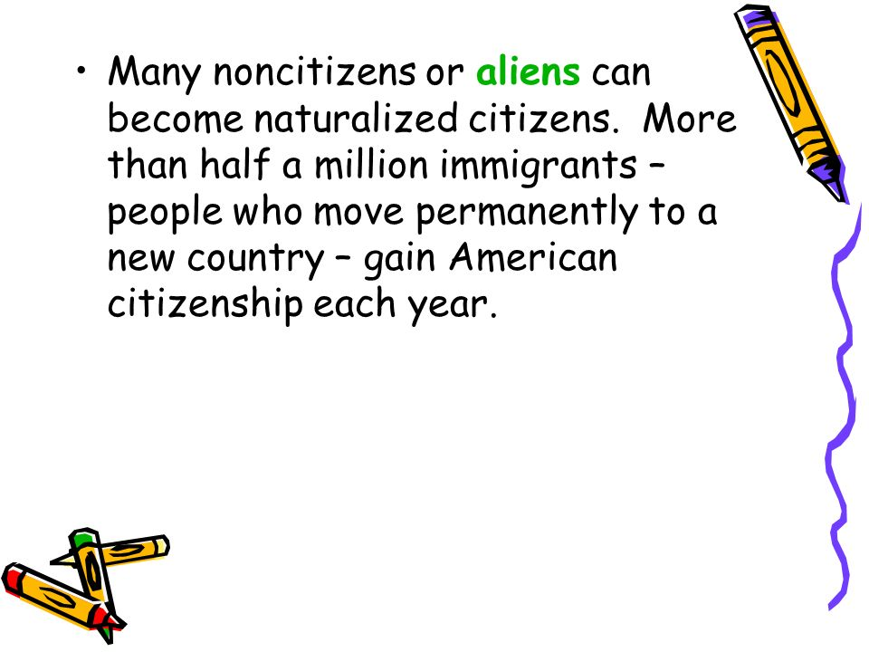 Many noncitizens or aliens can become naturalized citizens. More than half a million immigrants – people who move permanently to a new country – gain