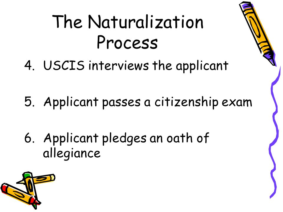 The Naturalization Process 4.USCIS interviews the applicant 5.Applicant passes a citizenship exam 6.Applicant pledges an oath of allegiance
