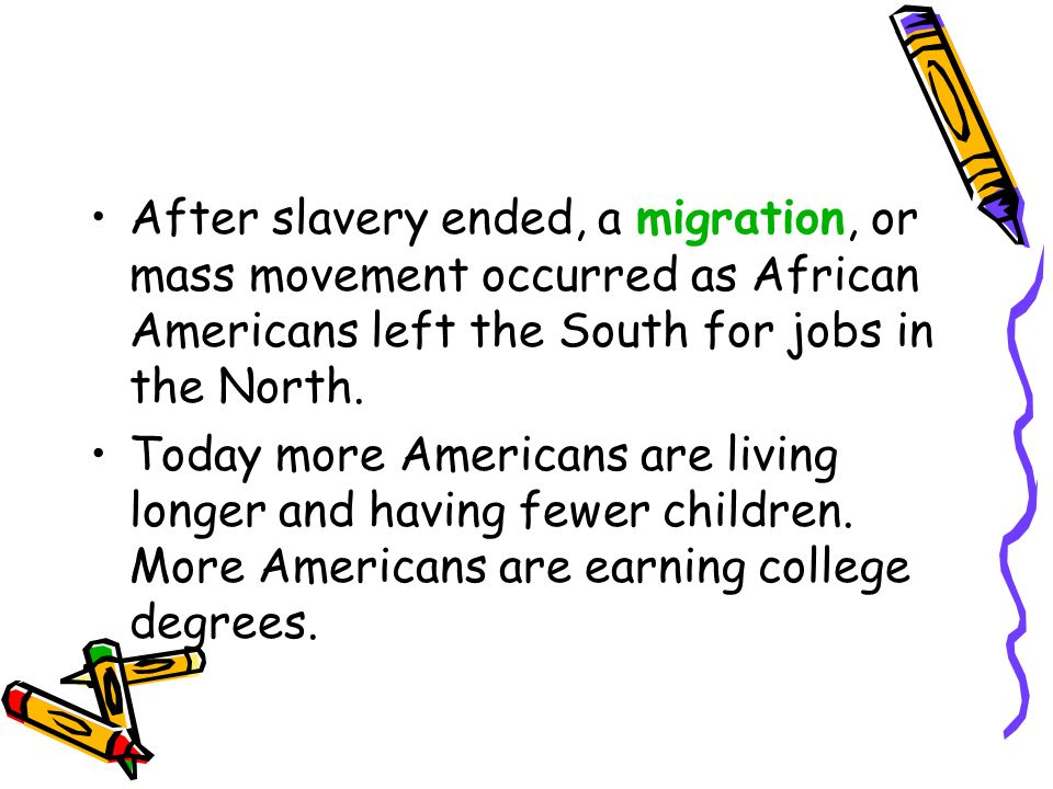 After slavery ended, a migration, or mass movement occurred as African Americans left the South for jobs in the North. Today more Americans are living
