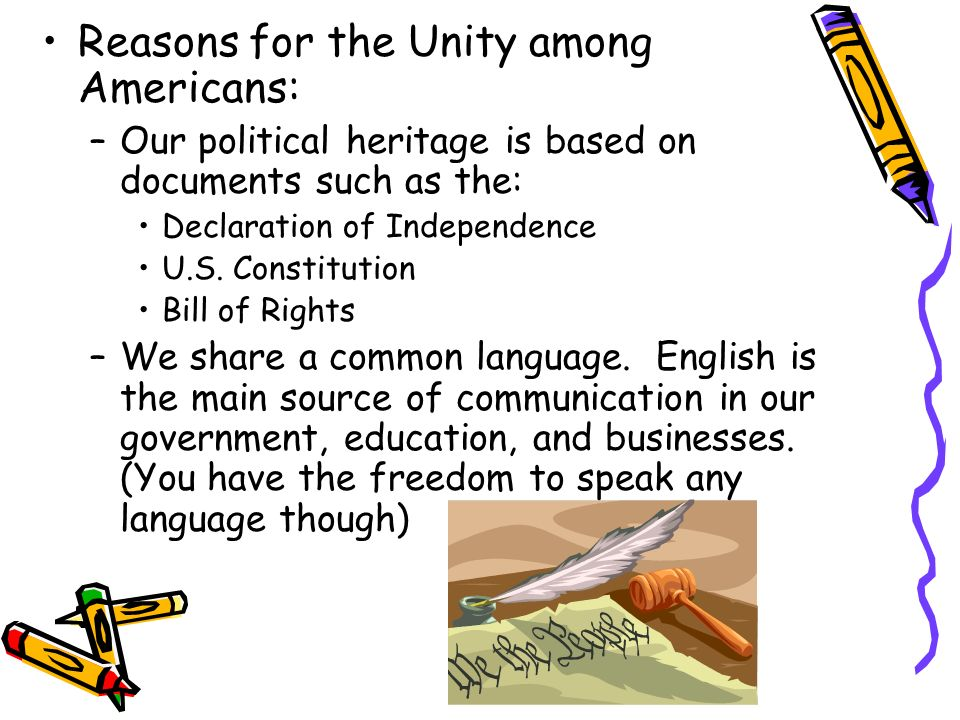 Reasons for the Unity among Americans: –Our political heritage is based on documents such as the: Declaration of Independence U.S. Constitution Bill o