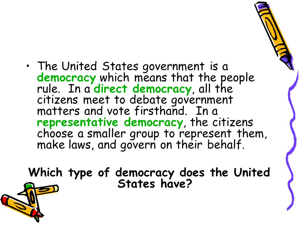 The United States government is a democracy which means that the people rule. In a direct democracy, all the citizens meet to debate government matter