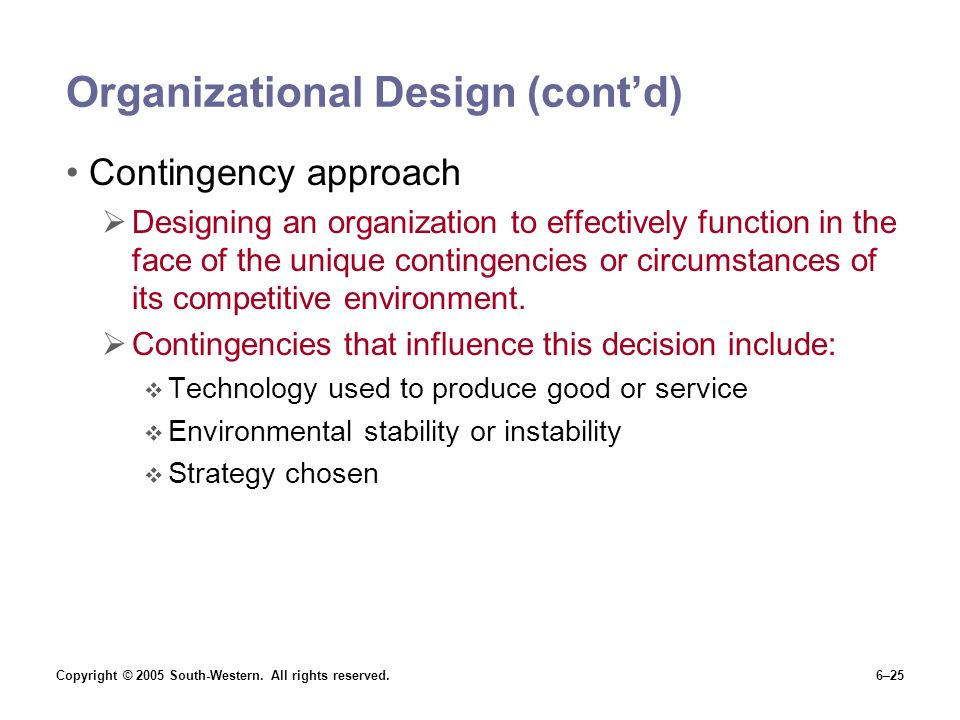 Copyright © 2005 South-Western. All rights reserved.6–25 Organizational Design (cont'd) Contingency approach  Designing an organization to effectivel