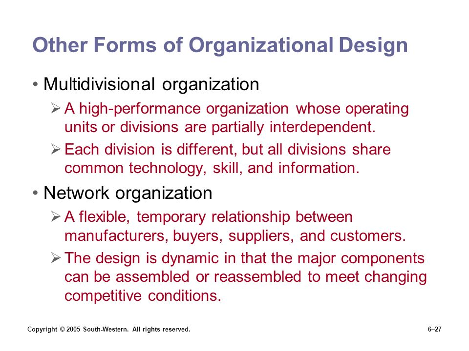 Copyright © 2005 South-Western. All rights reserved.6–27 Other Forms of Organizational Design Multidivisional organization  A high-performance organi
