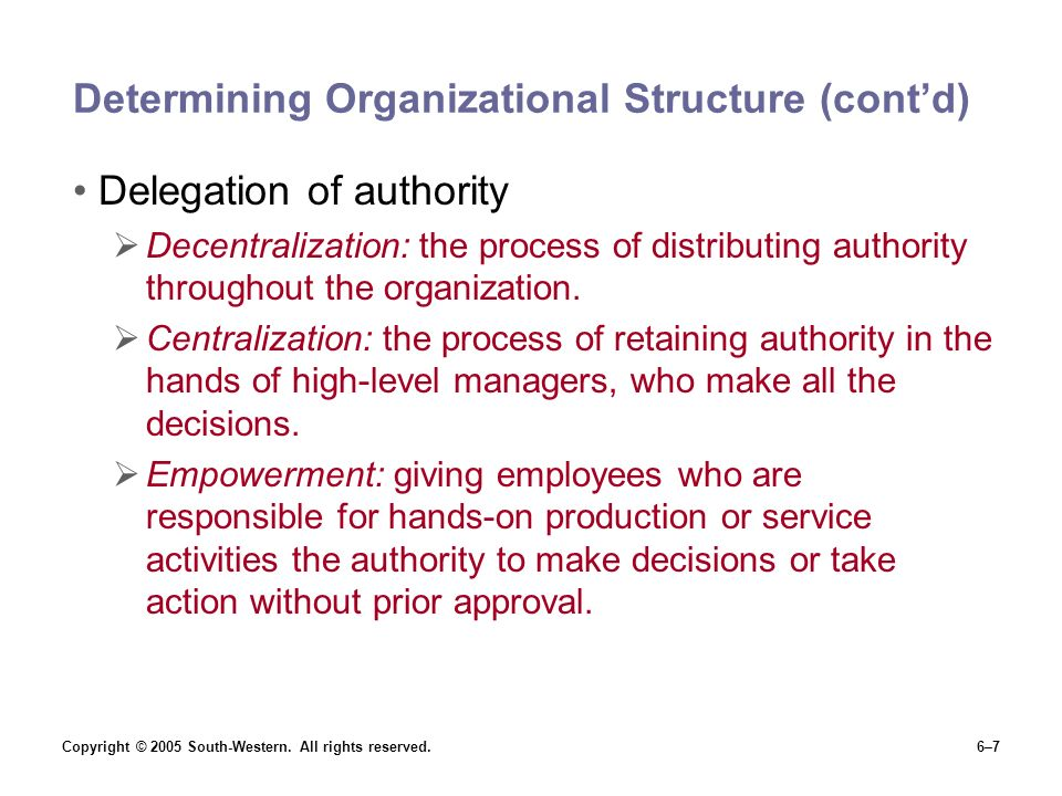 Copyright © 2005 South-Western. All rights reserved.6–7 Determining Organizational Structure (cont'd) Delegation of authority  Decentralization: the