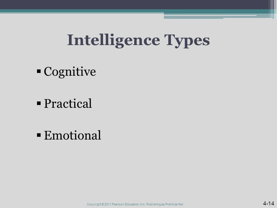 Intelligence Types  Cognitive  Practical  Emotional Copyright © 2011 Pearson Education, Inc.