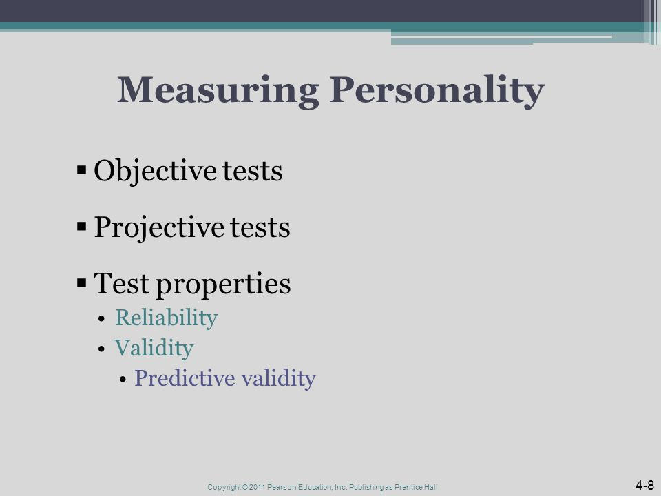 Measuring Personality  Objective tests  Projective tests  Test properties Reliability Validity Predictive validity Copyright © 2011 Pearson Education, Inc.