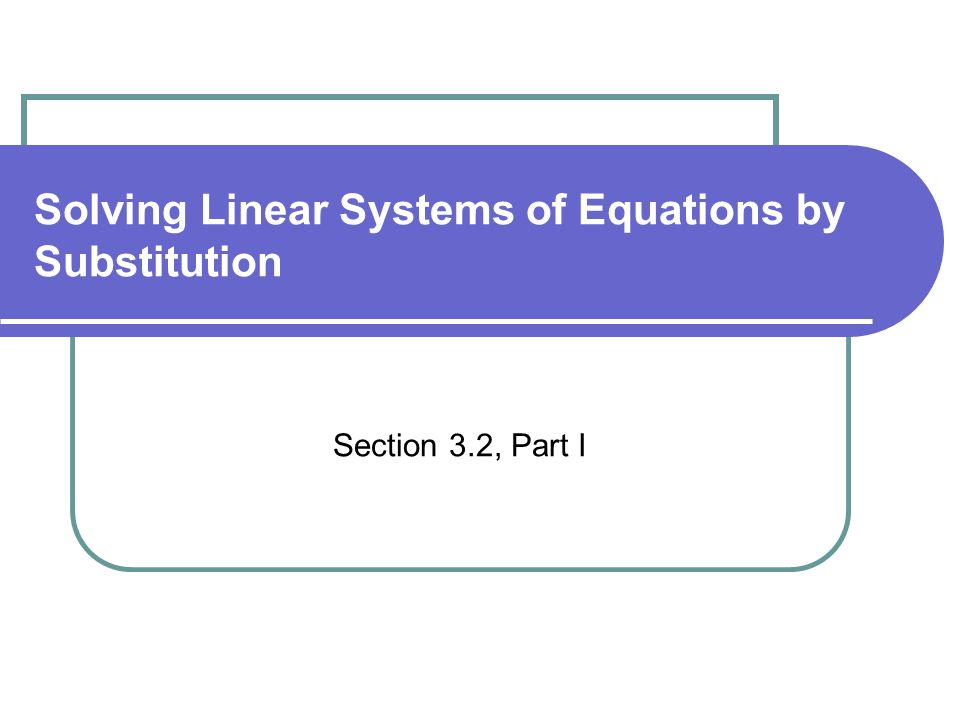 Solving Linear Systems of Equations by Substitution Section 3.2, Part I