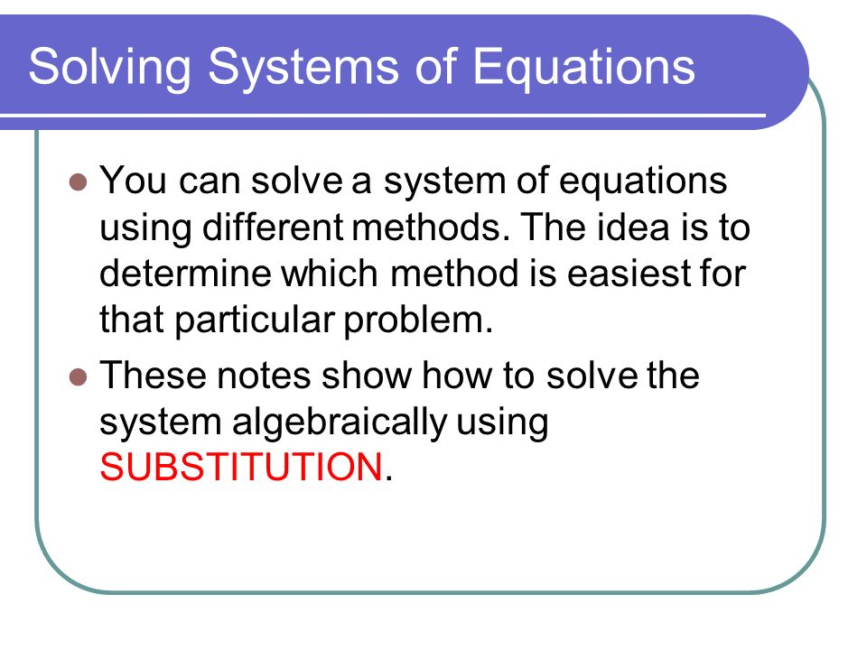 Solving Systems of Equations You can solve a system of equations using different methods.