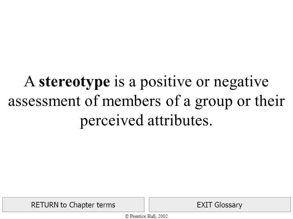 © Prentice Hall, 2002 RETURN to Chapter termsEXIT Glossary A stereotype is a positive or negative assessment of members of a group or their perceived attributes.