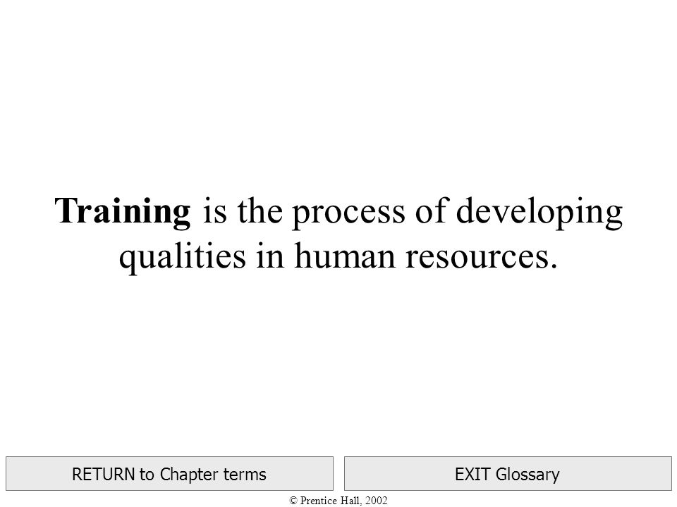 © Prentice Hall, 2002 RETURN to Chapter termsEXIT Glossary Training is the process of developing qualities in human resources.