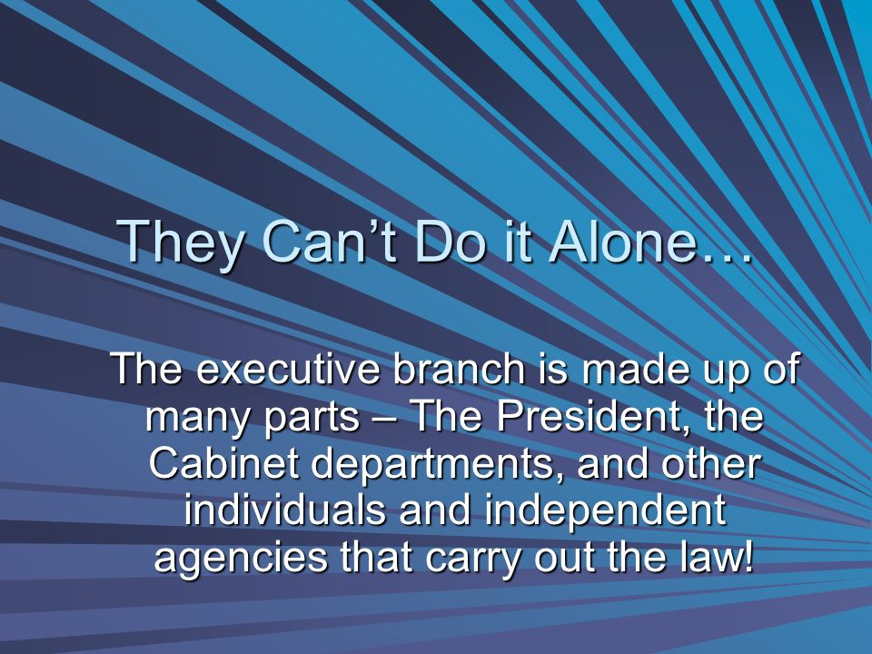 The Executive Branch Is Made Up Of Many Parts U2013 The President, The Cabinet  Departments, And Other Individuals And Independent Agencies That Carry Out  The ...