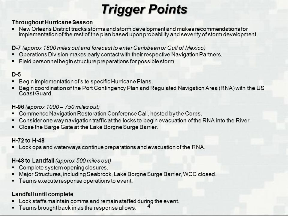 4 Trigger Points Throughout Hurricane Season  New Orleans District tracks storms and storm development and makes recommendations for implementation of the rest of the plan based upon probability and severity of storm development.