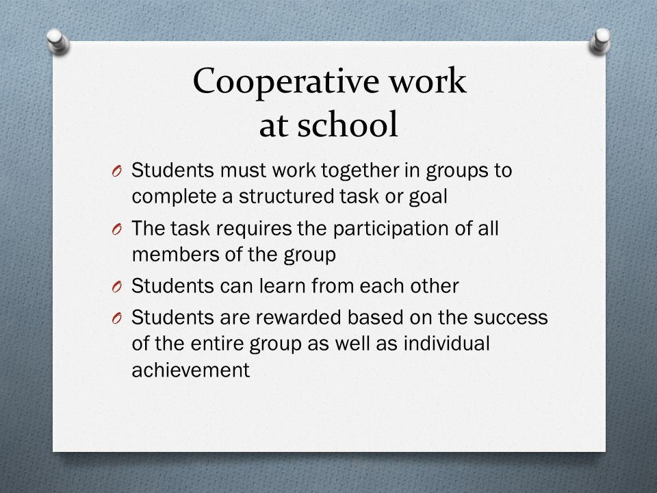 Cooperative work at school O Students must work together in groups to complete a structured task or goal O The task requires the participation of all members of the group O Students can learn from each other O Students are rewarded based on the success of the entire group as well as individual achievement