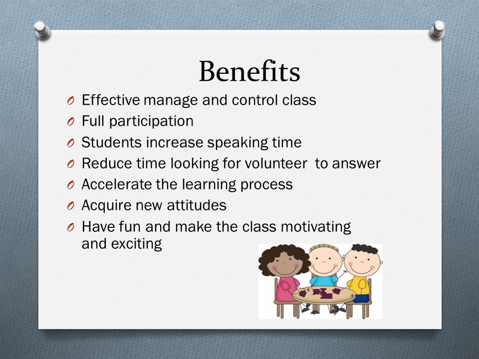 Benefits O Effective manage and control class O Full participation O Students increase speaking time O Reduce time looking for volunteer to answer O Accelerate the learning process O Acquire new attitudes O Have fun and make the class motivating and exciting