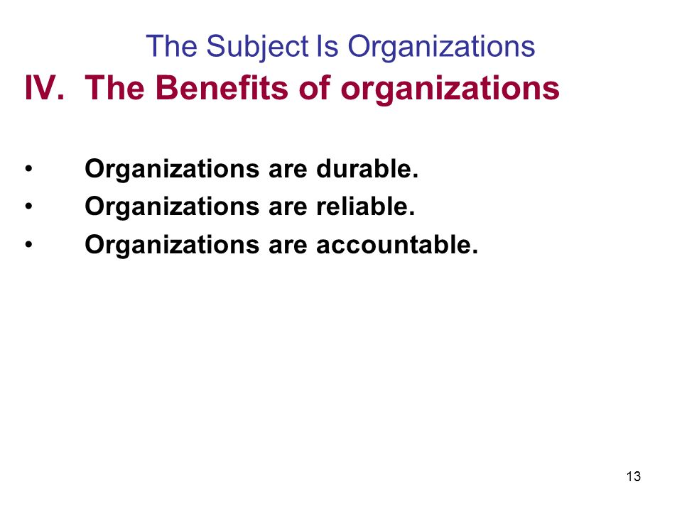 13 The Subject Is Organizations IV.The Benefits of organizations Organizations are durable.